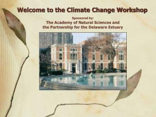 Welcome to the Climate Change Workshop Sponsored by: The Academy of Natural Sciences and