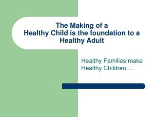 The Making of a  Healthy Child is the foundation to a Healthy Adult