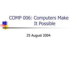 COMP 006: Computers Make                  It Possible