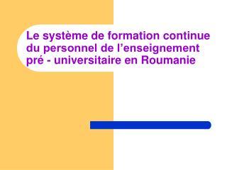 Le système de formation continue du personnel de l'enseignement pré - universitaire  en  Roumanie