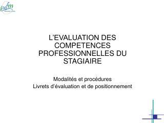 L'EVALUATION DES COMPETENCES PROFESSIONNELLES DU STAGIAIRE Modalités et procédures
