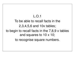 L.O.1 To be able to recall facts in the  2,3,4,5,6 and 10x tables; to begin to recall facts in the 7,8,9 x tables and sq