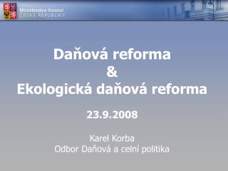 Daňová reforma & Ekologická daňová reforma 23.9.2008 Karel Korba Odbor Daňová a celní politika