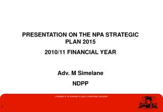 PRESENTATION ON THE NPA STRATEGIC PLAN 2015  2010/11 FINANCIAL YEAR Adv. M Simelane NDPP