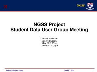 NGSS Project Student Data User Group Meeting Class of '55 Room Van Pelt Library May 22 nd , 2014