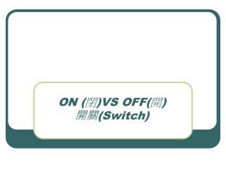 ON  ( 閉 ) VS OFF ( 開 ) 開關 (Switch)