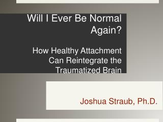 Will I Ever Be Normal Again   How Healthy Attachment Can Reintegrate the Traumatized Brain