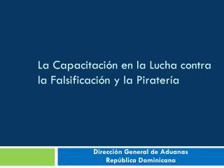 La  Capacitación  en la  Lucha  contra la  Falsificación  y la  Piratería