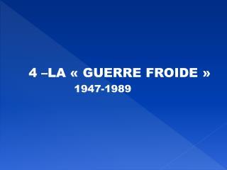 4 –LA «GUERRE FROIDE» 1947-1989