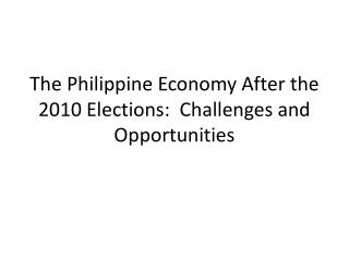 The Philippine Economy After the 2010 Elections:  Challenges and Opportunities