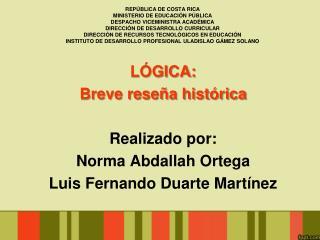 LÓGICA:  Breve reseña histórica Realizado por: Norma Abdallah Ortega Luis Fernando Duarte Martínez