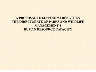 A PROPOSAL TO SUPPORT/STRENGTHEN THE DIRECTORATE OF PARKS AND WILDLIFE MANAGEMENT'S