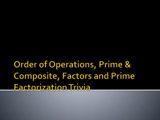Order of Operations, Prime & Composite, Factors and Prime Factorization Trivia