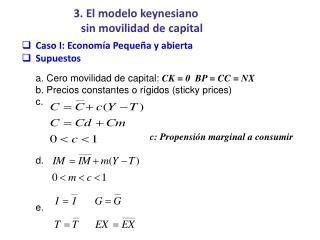 Caso I: Economía Pequeña y abierta Supuestos a. Cero movilidad de capital:  CK = 0  BP = CC = NX