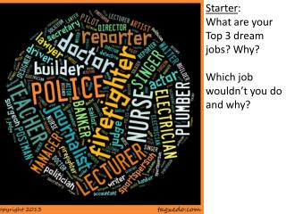 Starter : What are your Top 3 dream jobs? Why? Which job wouldn't you do and why?