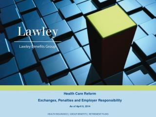 Health Care Reform Exchanges, Penalties and Employer Responsibility As of  April 8, 2014