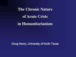 The Chronic Nature  of Acute Crisis  in Humanitarianism   Doug Henry, University of North Texas
