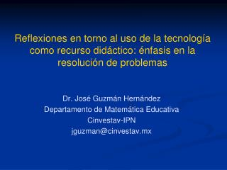 Dr. José Guzmán Hernández Departamento de Matemática Educativa Cinvestav-IPN jguzman@cinvestav.mx