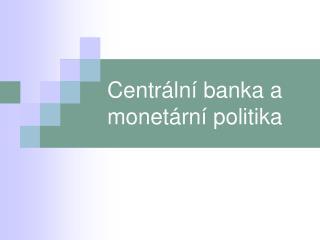Centrální banka a monetární politika