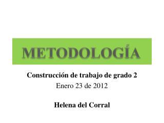 Construcción de trabajo de grado 2 Enero 23 de 2012 Helena del Corral