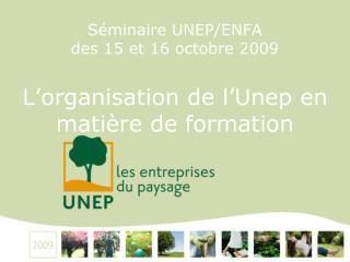 Séminaire UNEP/ENFA  des 15 et 16 octobre 2009 L'organisation de l'Unep en matière de formation