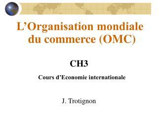 L'Organisation mondiale du commerce (OMC) CH3 Cours d'Economie internationale J. Trotignon