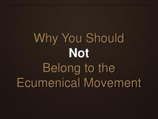 Why You Should Not Belong to the Ecumenical Movement
