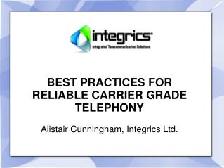 BEST PRACTICES FOR RELIABLE CARRIER GRADE TELEPHONY Alistair Cunningham, Integrics Ltd.