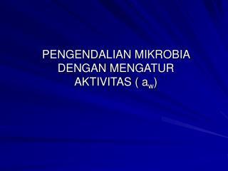 PENGENDALIAN MIKROBIA DENGAN MENGATUR  AKTIVITAS ( a w )
