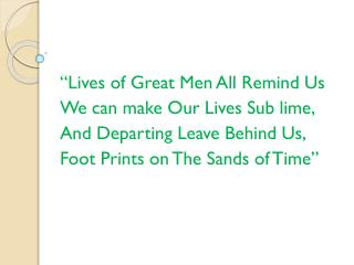 """Lives of Great Men All Remind Us We can make Our Lives Sub lime, And Departing Leave Behind Us,"