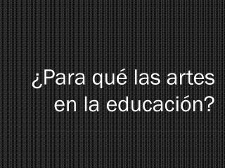 ¿Para  qué  las  artes en  la educación?