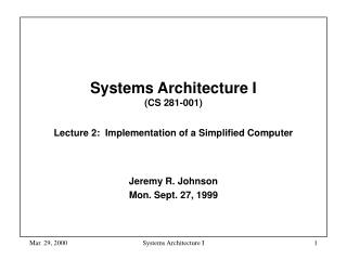 Systems Architecture I  CS 281-001  Lecture 2:  Implementation of a Simplified Computer