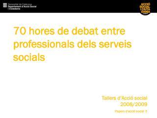 70 hores de debat  entre professionals dels serveis socials Tallers d'Acció social  2008/2009