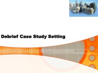 Debrief Case Study Setting