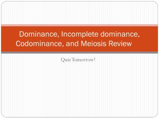 Dominance, Incomplete dominance,  Codominance , and Meiosis Review