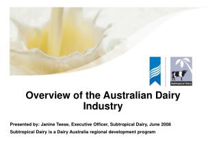 Overview of the Australian Dairy Industry  Presented by: Janine Teese, Executive Officer, Subtropical Dairy, June 2008 S