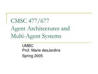 CMSC 477/677 Agent Architectures and Multi-Agent Systems