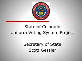 State of Colorado Uniform Voting System Project Secretary of State Scott Gessler