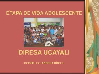 ETAPA DE VIDA ADOLESCENTE DIRESA UCAYALI COORD. LIC. ANDREA RÍOS S.