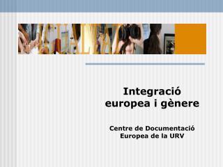 Integració europea i gènere Centre de Documentació Europea de la URV