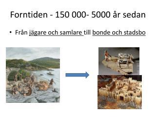 Forntiden - 150 000- 5000 år sedan