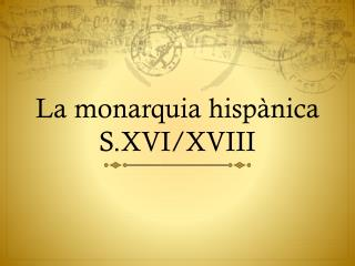 La monarquia hispànica S.XVI/XVIII