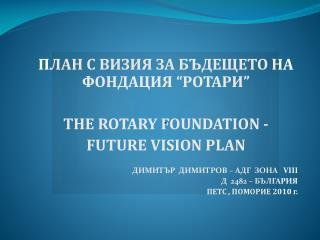 """ПЛАН С ВИЗИЯ ЗА БЪДЕЩЕТО НА ФОНДАЦИЯ """"РОТАРИ"""" THE ROTARY FOUNDATION - FUTURE VISION PLAN"""