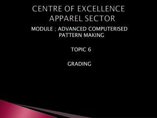 MODULE ; ADVANCED COMPUTERISED              PATTERN MAKING   TOPIC 6 GRADING