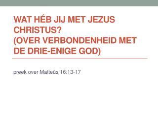 Wat  héb  jij met Jezus Christus? (over verbondenheid met de Drie-enige God)