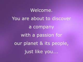 Welcome. You are about to discover  a company  with a passion for  our planet & its people,