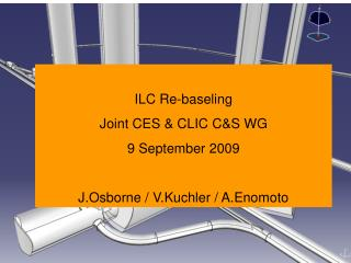 ILC Re-baseling Joint CES & CLIC C&S WG 9 September 2009  J.Osborne / V.Kuchler / A.Enomoto