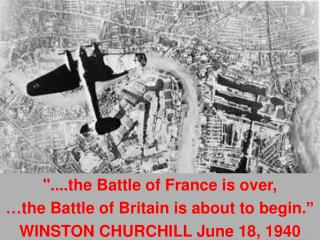 """....the Battle of France is over,  … the Battle of Britain is about to begin. """