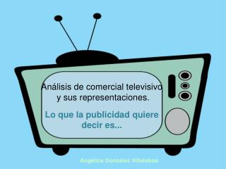 Análisis de comercial televisivo  y sus representaciones. Lo que la publicidad quiere decir es...