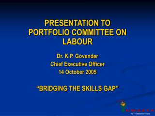 PRESENTATION TO PORTFOLIO COMMITTEE ON LABOUR Dr. K.P. Govender Chief Executive Officer
